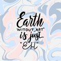 Earth without ART is just Eh. Creative hand written quote on marble background. Modern calligraphy poster. For t-shirts print, Royalty Free Stock Photo