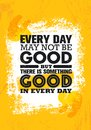Everyday May Not Be Good But There Is Something Good In Every Day. Inspiring Creative Motivation Quote Poster Template