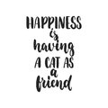 Happiness is having a cat as a friend - hand drawn dancing lettering quote isolated on the white background. Fun brush