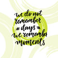 Inspirational and motivational handwritten lettering. Vector hand . We do not remember days moments