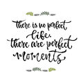Inspirational phrase. There is no perfect life, there are perfect moments. Hand lettering calligraphy. Vector illustration for pri