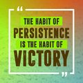 Inspirational quote. The habit of persistence is the habit of victory.