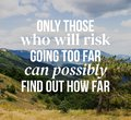 Inspirational quotes. Only those who will risk going too far can possibly find out how far