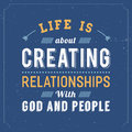 Life is about Creating Relationships with God and People