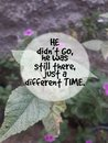 Love Quotes: He Didn`t Go, He Was Still There, Just A Different Time.
