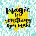 Magic is something you make. Inspiration phrase about life and love. Modern calligraphy text, brush and ink handwriting