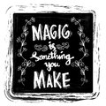 Magic is something you make.
