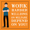 Motivational quote. Work harder millions on welfare depend on you