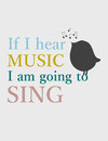 Quote: If I hear music I am going to sing