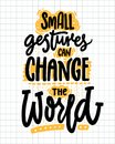 Small gestures can change the world. Inspirational quote about kindness. Positive motivational saying for posters and t