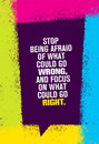 Stop Being Afraid Of What Could Go Wrong And Focus On What Could Go Right. Inspiring Creative Motivation Quote.