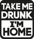 Take me drunk I`m home slogan Royalty Free Stock Photo