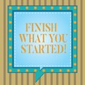 Text sign showing Finish What You Started. Conceptual photo Do not stop until accomplish your goals Persistence Square