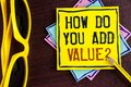 Text sign showing How Do You Add Value Question. Conceptual photo Bring business progress contribute earn written on Yellow Sticky