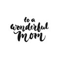 To a wonderful Mom - hand drawn lettering phrase for Mother`s Day isolated on the white background. Fun brush ink inscription for