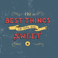 Unique lettering poster with a phrase. THE BEST THINGS IN LIFE ARE SWEET.