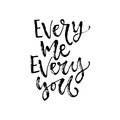 Vector hand drawn calligraphy. Inspirational phrase. Modern print desig. Every me every you.