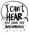 Word expression for can`t hear over my awesomeness