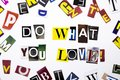 A word writing text showing concept of Do What You Love made of different magazine newspaper letter for Business case on the white