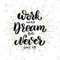 Work hard, dream big, never give up.