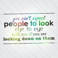 You can t expect people to look eye to eye with if are looking down on them motivational background Stock Photo