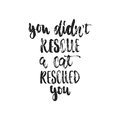 You didn`t rescue a cat rescued you - hand drawn dancing lettering quote