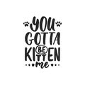 You gotta be kitten me - hand drawn dancing lettering quote isolated on the white background. Fun brush ink inscription