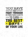 You Have To Fight Through Some Bad Days To Earn The Best Days Of Your Life. Vector Motivation Quote Concept On Grunge