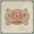 You are never too old to learn vintage typographic background motivational quote retro label with calligraphic elements Stock Photos