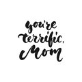 You`re terrific, Mom - hand drawn lettering phrase for Mother`s Day isolated on the white background. Fun brush ink inscription fo