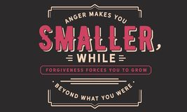 Anger makes you smaller, while forgiveness forces you to grwo beyond what you were. Quotes illustration royalty free illustration