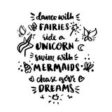 Сard with inscription `Dance with fairies, ride a unicorn, swim with mermaids, chase your dreams!` in a trendy calligraphic style Stock Images