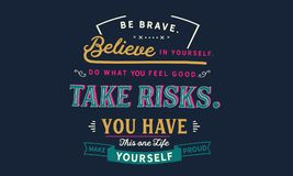 Be brave. believe in yourself, do what feels good, take risk,. You have this one life make yourself proud quote illustrator royalty free illustration