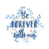 Be Forever with me quote text. Calligraphy, lettering design. Typography for greeting card, poster, banners, logotype. Vector stock illustration