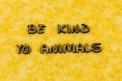 Be kind to animals care compassion letterpress type. Be kind to animals care compassion typography letter animal pet pets good vegetarian kindness gentle royalty free stock photos