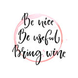Be nice, be useful, bring wine. Funny quote about drinking with round trace of wine glass. Black ink calligraphy at. White background Royalty Free Stock Images