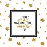 Be thankful always lettering on gold glitter autumn leaves. Happy Thanksgiving Day card, There is always something to be thankful - text on seamless background Royalty Free Stock Image