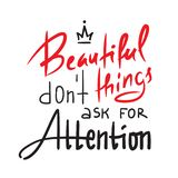 Beautiful things don`t ask for attention - inspire and motivational quote. Hand drawn beautiful lettering. Print for inspirational. Poster, t-shirt, bag, cups royalty free illustration