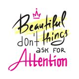 Beautiful things don`t ask for attention - inspire and motivational quote. Hand drawn beautiful lettering. Print for inspirational stock image