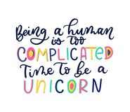 Being a human is too complicated Time to be a unicorn lettering. Quote. Inspirational and motivational poster stock illustration