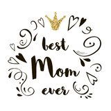 Best Mom Ever. Mother`s Day greeting lettering with gold glitter crown Vector calligraphic text Hand drawn ornate. Best Mom Ever. Mother`s Day greeting lettering vector illustration