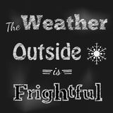 Black chalkboard Winter Message. The weather outside ifs frightful Winter Message on black Chalkboard Royalty Free Stock Images