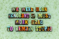 Born ignorant stay stupid wisdom. Typography letterpress message genius remain intelligence positive attitude thinking knowledge smart dumb arrogant sexism royalty free stock photography