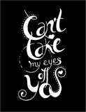 Can T Take My Eyes Of You. Hand Drawn Typography Poster Royalty Free Stock Photography