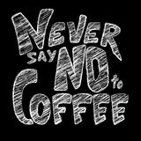 Chalk lettering Never say NO to coffee. White chalk lettering on chalkboard. Funny quote Never say no to coffee. Inscription as template of banner, poster, t Stock Image