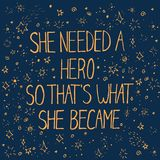 Colorful lettering with inspirational words. She needed a hero that`s what she became, can be used for posters, banners, cards, postcards and other designs Royalty Free Stock Photo