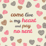 'Come live in my heart and pay no rent' typography. Royalty Free Stock Photo