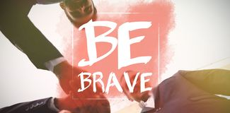 Composite image of be brave. Be brave against businesses executives forming a hand stack Stock Photography