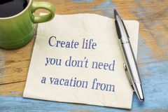 Create life you do not need a vacation from Royalty Free Stock Images