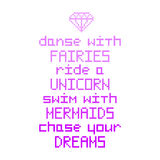 `Dance with fairies, ride a unicorn, swim with mermaids, chase your dreams`. Quote with abstract diamond image in the eight bit style on a white background. It Stock Images